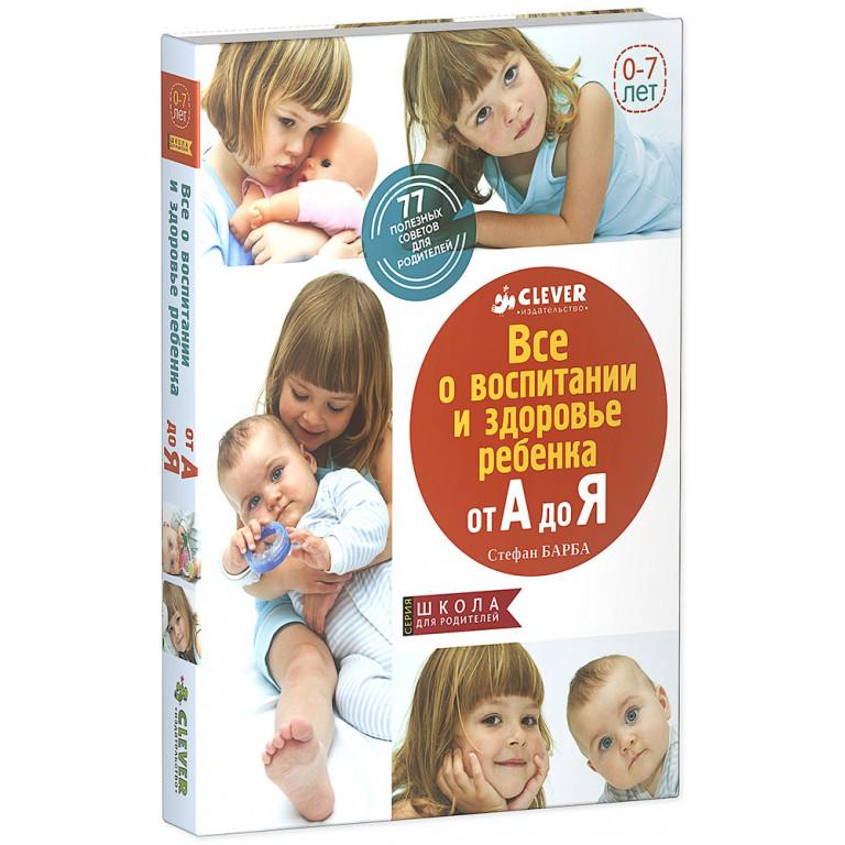 Все о здоровье и воспитании ребенка от А до Я. 77 полезных советов для родителей.